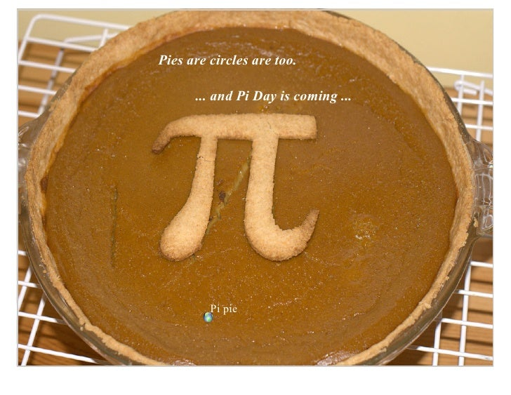 Pies are circles are too.        ... and Pi Day is coming ...              Pi pie