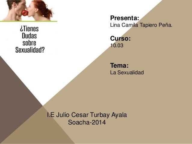 Presenta: Lina Camila Tapiero Peña. Curso: 10.03 Tema: La Sexualidad I.E Julio Cesar Turbay Ayala Soacha-2014
