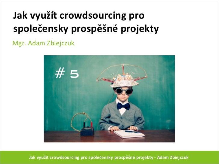 Jak využít crowdsourcing pro společensky prospěšné projektyMgr. Adam Zbiejczuk                      #5    ...