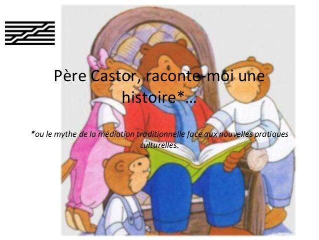 Père Castor, raconte-moi une histoire*… *ou le mythe de la médiation traditionnelle face aux nouvelles pratiques culturell...