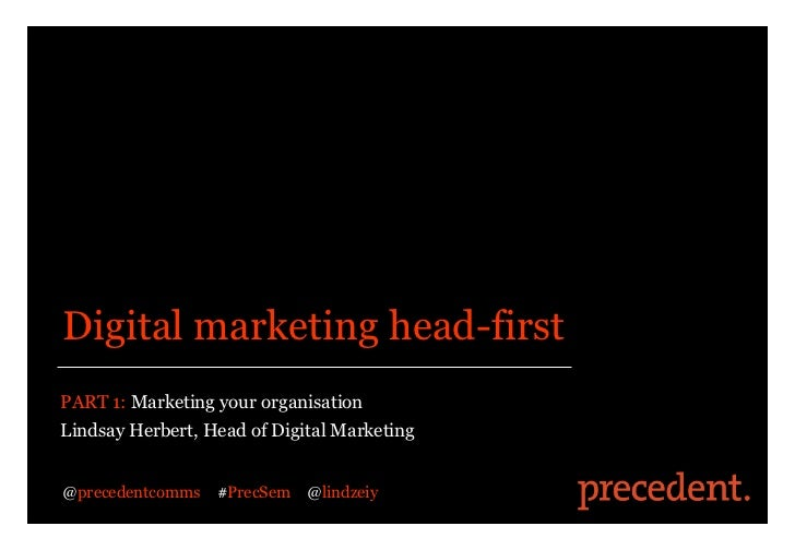 Digital marketing head-firstPART 1: Marketing your organisationLindsay Herbert, Head of Digital Marketing@precedentcomms  ...