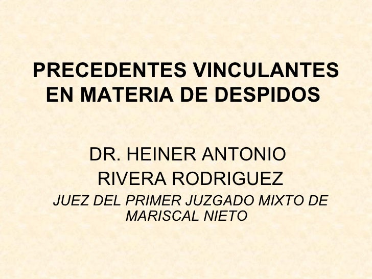 PRECEDENTES VINCULANTES EN MATERIA DE DESPIDOS   DR. HEINER ANTONIO  RIVERA RODRIGUEZ JUEZ DEL PRIMER JUZGADO MIXTO DE MAR...