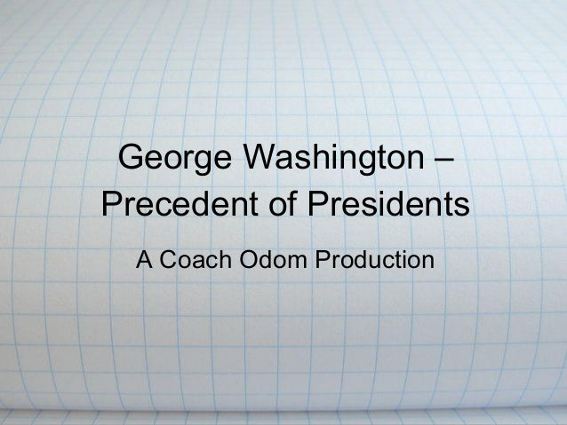 George Washington –Precedent of Presidents  A Coach Odom Production