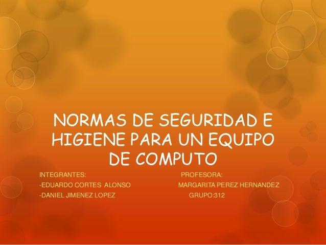 NORMAS DE SEGURIDAD E  HIGIENE PARA UN EQUIPO  DE COMPUTO  INTEGRANTES: PROFESORA:  -EDUARDO CORTES ALONSO MARGARITA PEREZ...