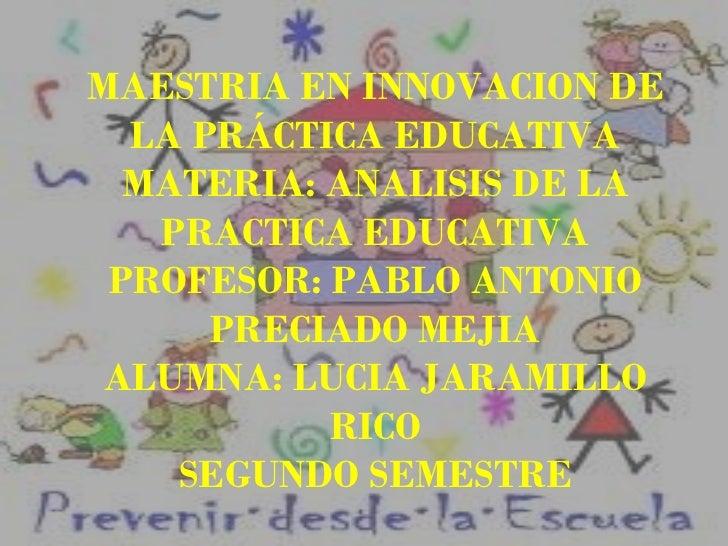 MAESTRIA EN INNOVACION DE LA PRÁCTICA EDUCATIVA MATERIA: ANALISIS DE LA PRACTICA EDUCATIVA PROFESOR: PABLO ANTONIO PRECIAD...