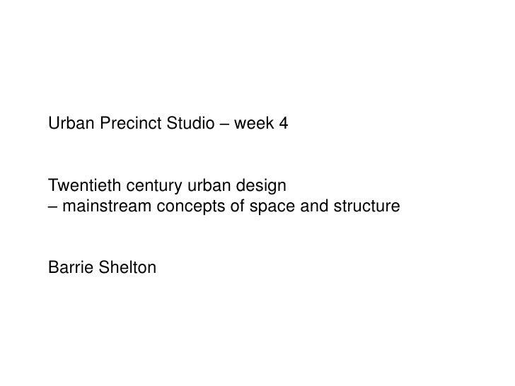 Urban Precinct Studio – week 4<br />Twentieth century urban design<br />– mainstream concepts of space and structure<br />...