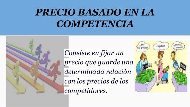 PRECIO BASADO EN LA COMPETENCIA Consiste en fijar un precio que guarde una determinada relación con los precios de los com...