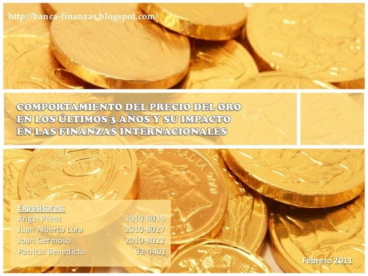 1<br />http://banca-finanzas.blogspot.com/<br />COMPORTAMIENTO DEL PRECIO DEL ORO <br />EN LOS ÚLTIMOS 3 AÑOS Y SU IMPACTO...