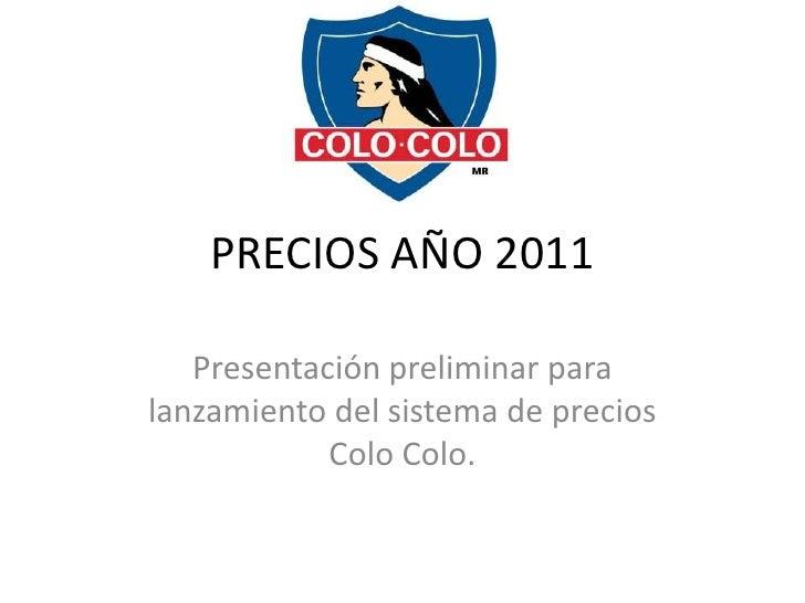 PRECIOS AÑO 2011   Presentación preliminar paralanzamiento del sistema de precios            Colo Colo.