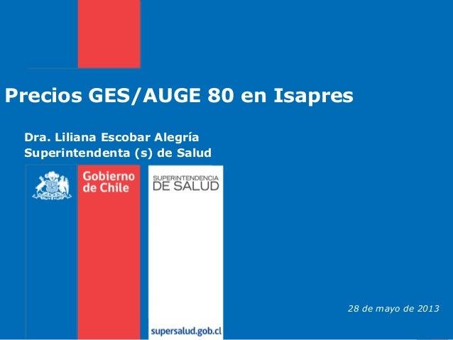 Dra. Liliana Escobar Alegría Superintendenta (s) de Salud Precios GES/AUGE 80 en Isapres 28 de mayo de 2013