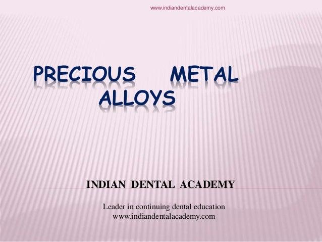 PRECIOUS METAL ALLOYS INDIAN DENTAL ACADEMY Leader in continuing dental education www.indiandentalacademy.com www.indiande...