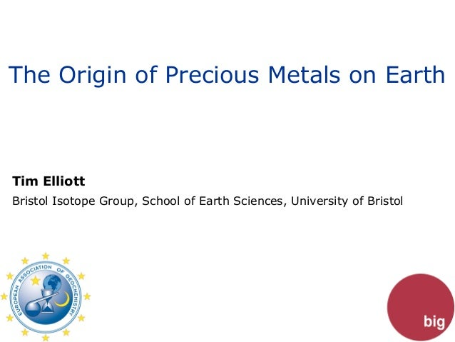 The Origin of Precious Metals on EarthTim ElliottBristol Isotope Group, School of Earth Sciences, University of Bristol