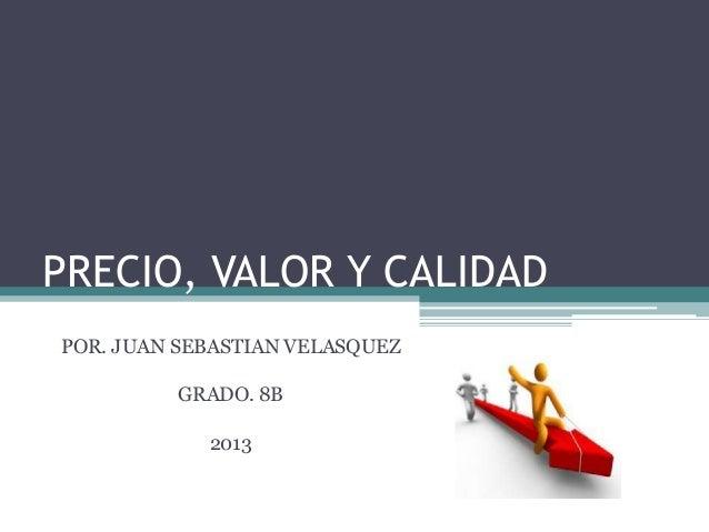 PRECIO, VALOR Y CALIDAD POR. JUAN SEBASTIAN VELASQUEZ GRADO. 8B 2013