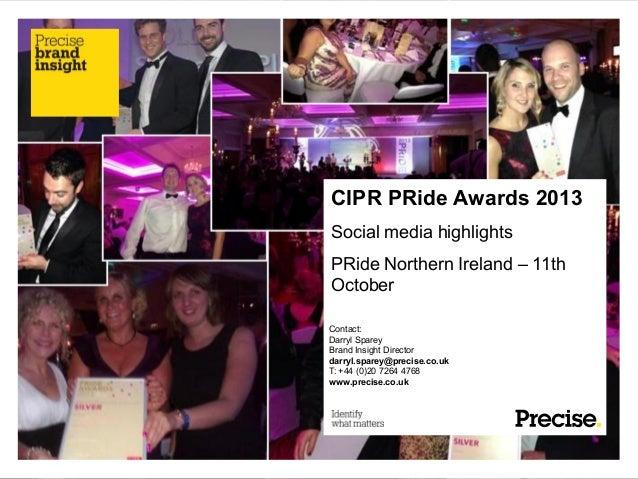 CIPR PRide Awards 2013 Social media highlights PRide Northern Ireland – 11th October Contact: Darryl Sparey Brand Insight ...