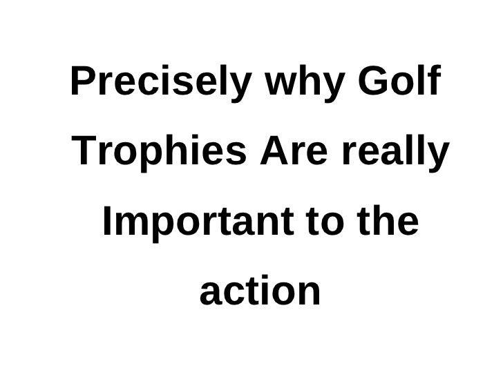 Precisely why golf trophies are really important to the action