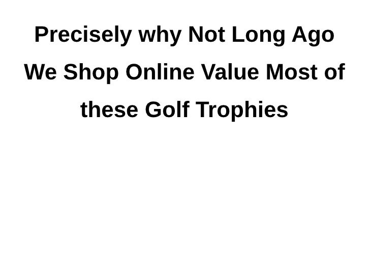 Precisely why Not Long AgoWe Shop Online Value Most of    these Golf Trophies