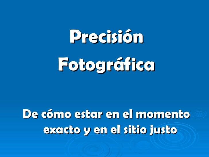 <ul><li>Precisión </li></ul><ul><li>Fotográfica </li></ul><ul><li>De cómo estar en el momento exacto y en el sitio justo <...
