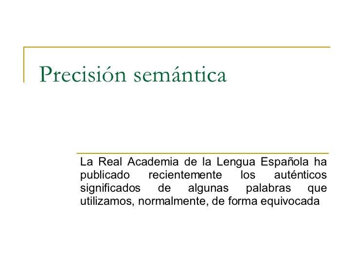 Precisión semántica La Real Academia de la Lengua Española ha publicado recientemente los auténticos significados de algun...