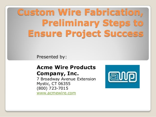 Custom Wire Fabrication,Preliminary Steps toEnsure Project SuccessPresented by:Acme Wire ProductsCompany, Inc.7 Broadway A...