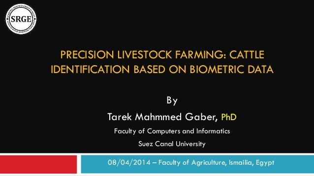 PRECISION LIVESTOCK FARMING: CATTLE IDENTIFICATION BASED ON BIOMETRIC DATA By Tarek Mahmmed Gaber, PhD Faculty of Computer...
