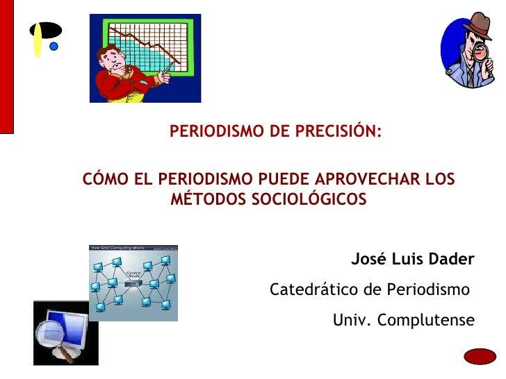 CÓMO EL PERIODISMO PUEDE APROVECHAR LOS MÉTODOS SOCIOLÓGICOS PERIODISMO DE PRECISIÓN: José Luis Dader Catedrático de Perio...
