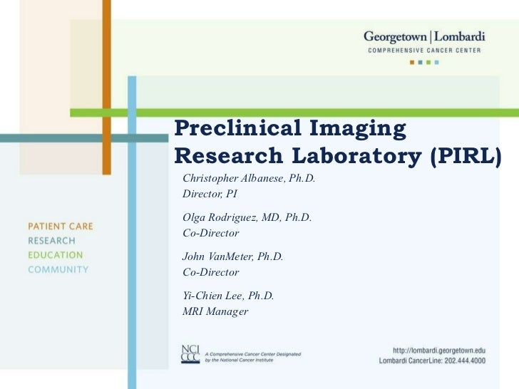 Preclinical Imaging Research Laboratory (PIRL) Christopher Albanese, Ph.D. Director, PI Olga Rodriguez, MD, Ph.D. Co-Direc...