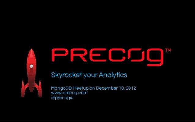 Skyrocket your AnalyticsMongoDB Meetup on December 10, 2012www.precog.com@precogioNov - Dec 2012