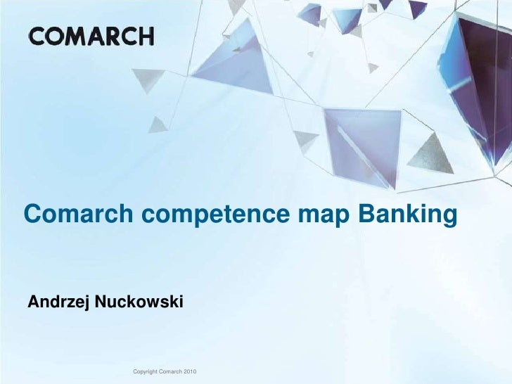 Comarch competence map Banking   Andrzej Nuckowski              Copyright Comarch 2010