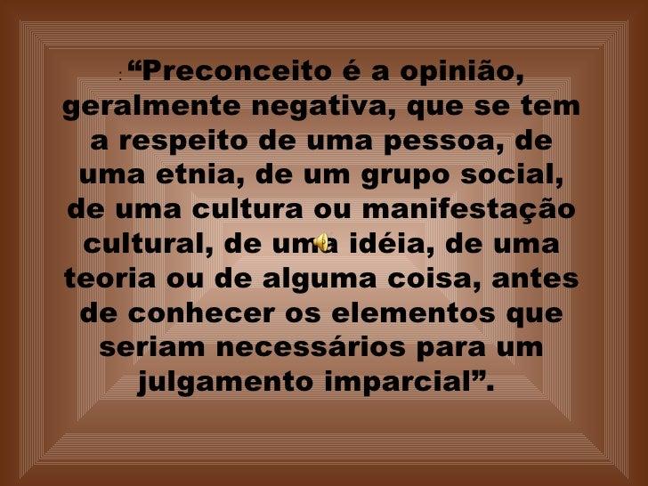 """:  """"Preconceito é a opinião, geralmente negativa, que se tem a respeito de uma pessoa, de uma etnia, de um grupo social, d..."""
