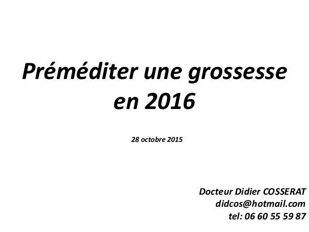 Préméditer une grossesse en 2016 28 octobre 2015 Docteur Didier COSSERAT didcos@hotmail.com tel: 06 60 55 59 87