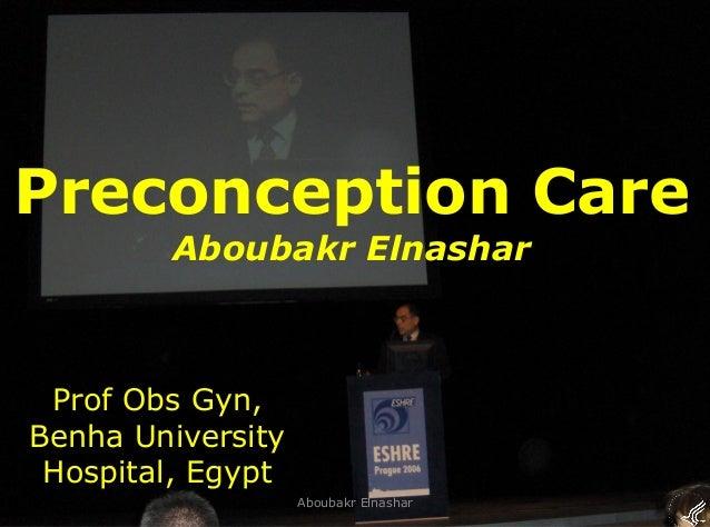 1 Preconception Care Aboubakr Elnashar Prof Obs Gyn, Benha University Hospital, Egypt Aboubakr Elnashar
