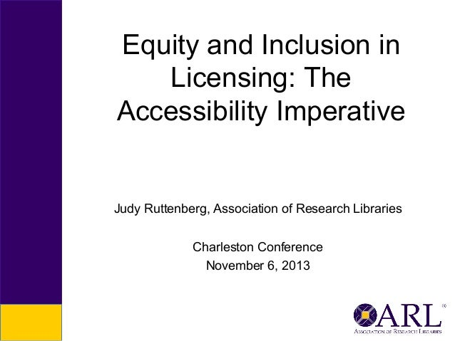 Equity and Inclusion in Licensing: The Accessibility Imperative  Judy Ruttenberg, Association of Research Libraries Charle...