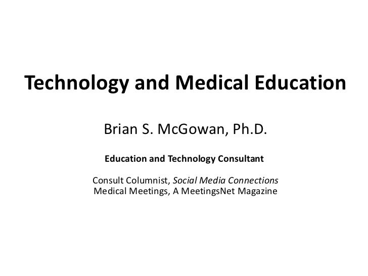 Technology and Medical Education Brian S. McGowan, Ph.D. Education and Technology Consultant  Consult Columnist,  Social M...