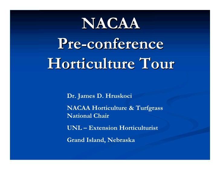 NACAA  Pre-conference Horticulture Tour   Dr. James D. Hruskoci   NACAA Horticulture & Turfgrass   National Chair   UNL – ...
