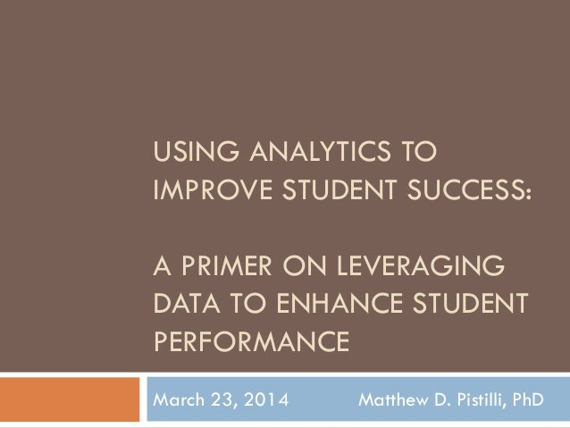 USING ANALYTICS TO IMPROVE STUDENT SUCCESS: A PRIMER ON LEVERAGING DATA TO ENHANCE STUDENT PERFORMANCE March 23, 2014 Matt...