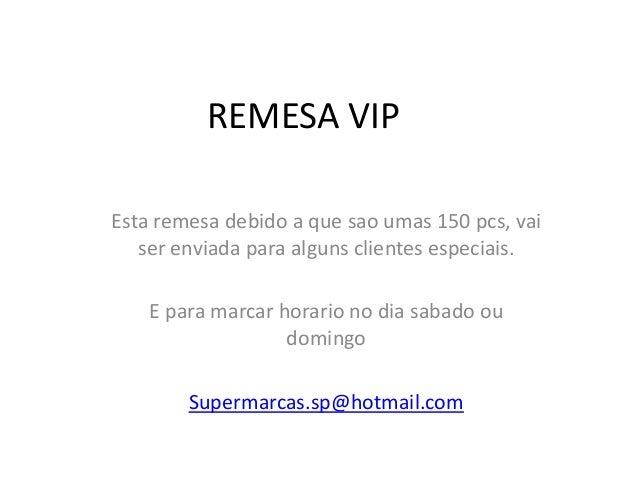 REMESA VIP Esta remesa debido a que sao umas 150 pcs, vai ser enviada para alguns clientes especiais. E para marcar horari...