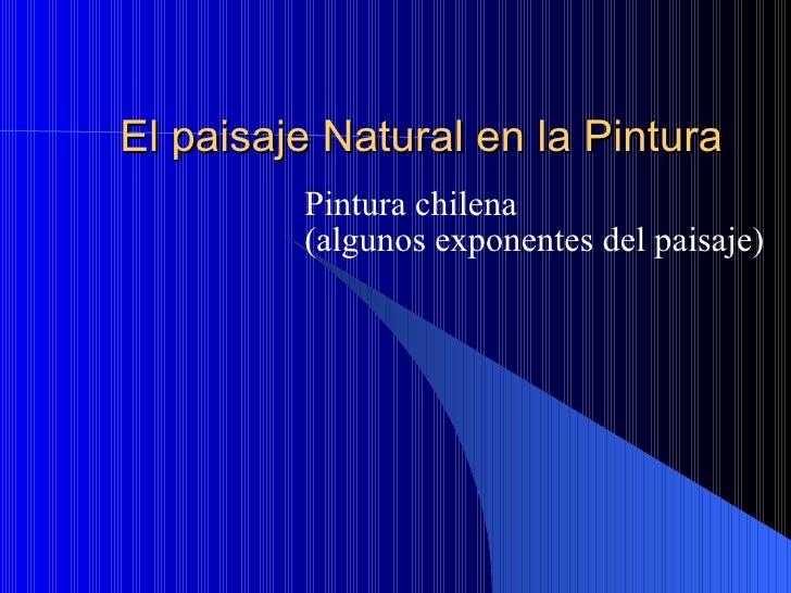 El paisaje Natural en la Pintura Pintura chilena (algunos exponentes del paisaje)