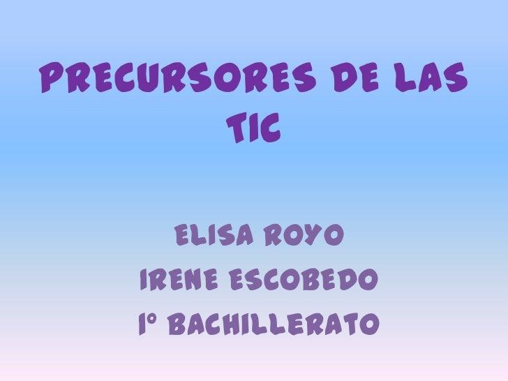PRECURSORES DE LAS TIC<br />ELISA ROYO<br />IRENE ESCOBEDO<br />1º Bachillerato<br />