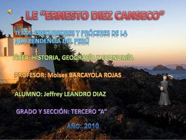 """I.E """"ERNESTO DIEZ CANSECO""""<br />TEMA: precursores y próceres de la independencia del Perú  <br />ÁREA: HISTORIA, GEOGRAFÍA..."""