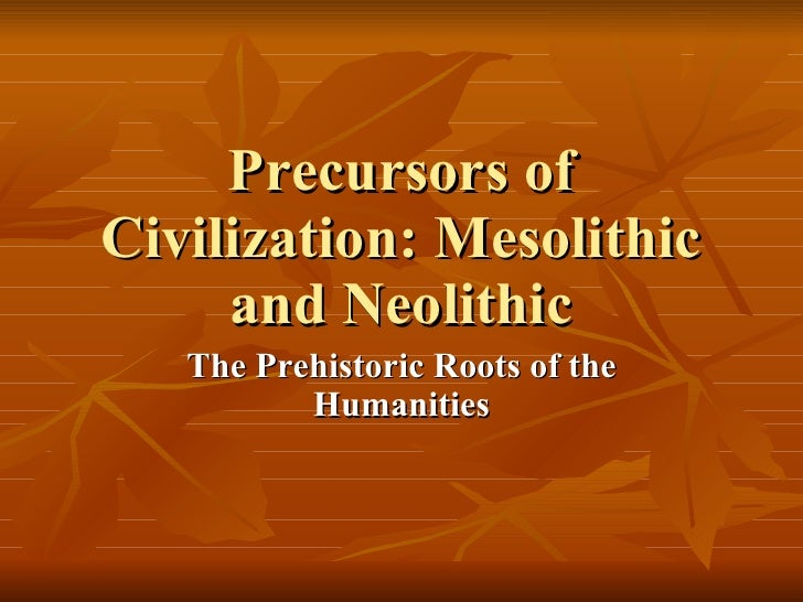 Precursors of Civilization: Mesolithic and Neolithic The Prehistoric Roots of the Humanities