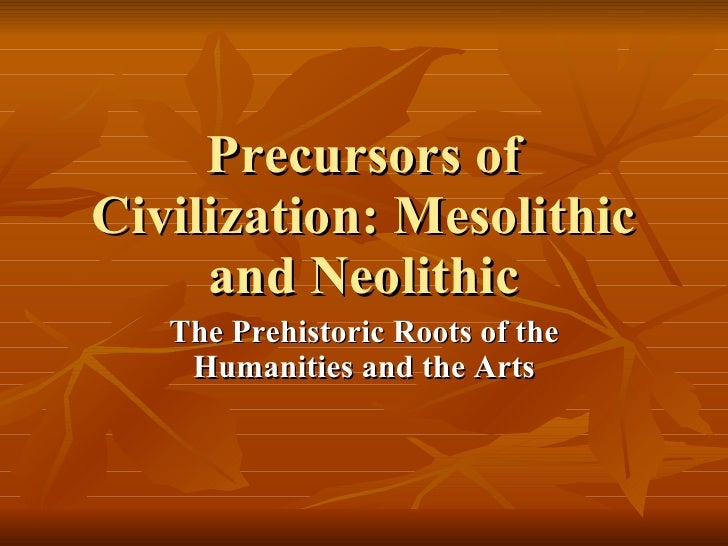 Precursors of Civilization: Mesolithic and Neolithic The Prehistoric Roots of the Humanities and the Arts