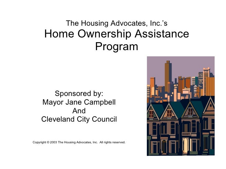 The Housing Advocates, Inc.'s Home Ownership Assistance Program Sponsored by: Mayor Jane Campbell And Cleveland City Counc...