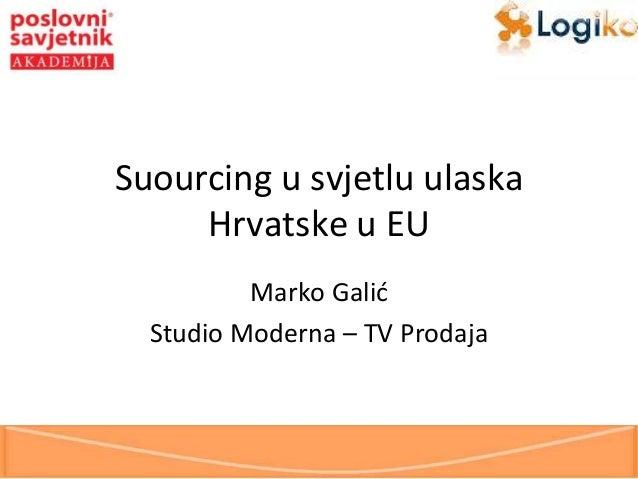 Suourcing u svjetlu ulaska Hrvatske u EU Marko Galid Studio Moderna – TV Prodaja