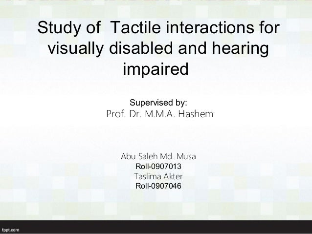 Study of Tactile interactions for visually disabled and hearing impaired Supervised by:  Prof. Dr. M.M.A. Hashem  Abu Sale...