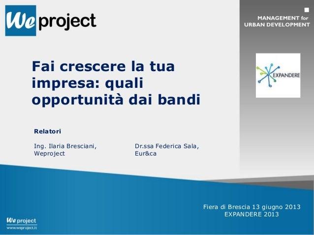 Fai crescere la tuaimpresa: qualiopportunità dai bandiRelatoriIng. Ilaria Bresciani,WeprojectDr.ssa Federica Sala,Eur&caFi...