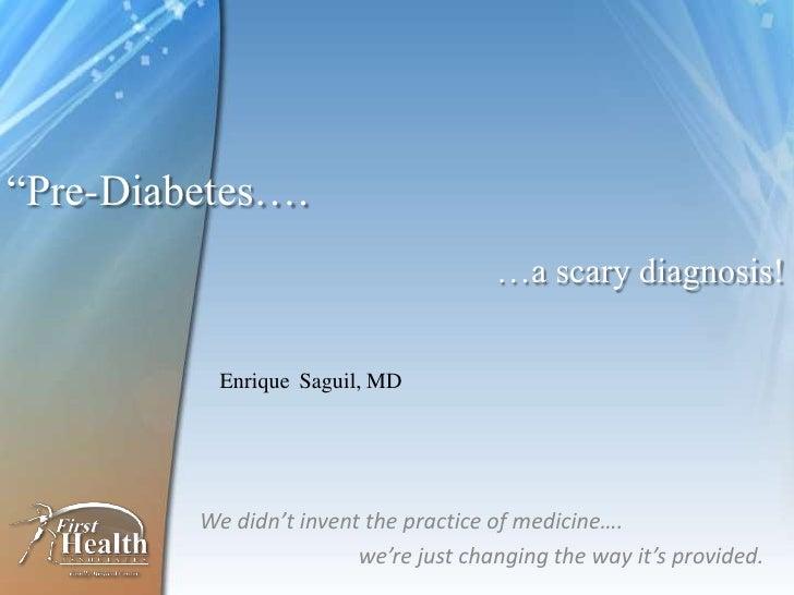 """Pre-Diabetes….                                       …a scary diagnosis!           Enrique Saguil, MD         We didn't i..."