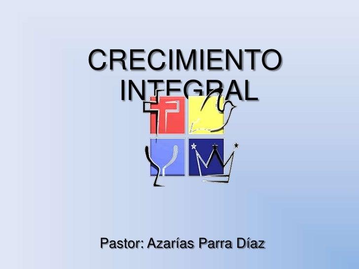 CRECIMIENTO INTEGRAL<br />Pastor: Azarías Parra Díaz<br />