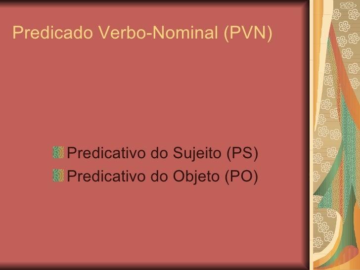 Predicado Verbo-Nominal (PVN) <ul><li>Predicativo do Sujeito (PS) </li></ul><ul><li>Predicativo do Objeto (PO) </li></ul>