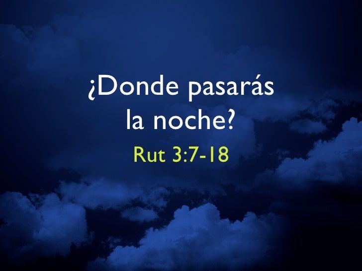 ¿Donde pasarás   la noche?    Rut 3:7-18