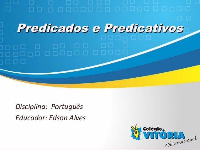 Crateús/CE Predicados e PredicativosPredicados e Predicativos Disciplina: Português Educador: Edson Alves